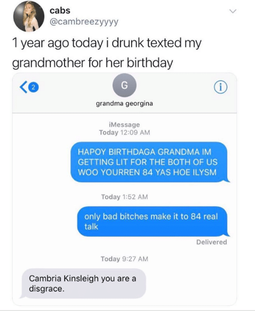 Getting Lit: cabs  @cambreezyyyy  1 year ago today i drunk texted my  grandmother for her birthday  2  grandma georgina  iMessage  Today 12:09 AM  HAPOY BIRTHDAGA GRANDMA IM  GETTING LIT FOR THE BOTH OF US  WOO YOURREN 84 YAS HOE ILYSM  Today 1:52 AM  only bad bitches make it to 84 real  talk  Delivered  Today 9:27 AM  Cambria Kinsleigh you are a  disgrace