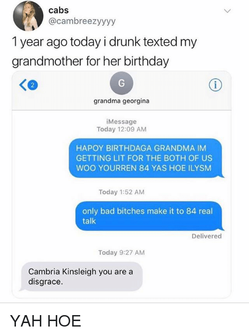 Getting Lit: cabs  @cambreezyyyy  1 year ago today i drunk texted my  grandmother for her birthday  2  grandma georgina  iMessage  Today 12:09 AM  HAPOY BIRTHDAGA GRANDMA IM  GETTING LIT FOR THE BOTH OF US  WOO YOURREN 84 YAS HOE ILYSM  Today 1:52 AM  only bad bitches make it to 84 real  talk  Delivered  Today 9:27 AM  Cambria Kinsleigh you are a  disgrace. YAH HOE