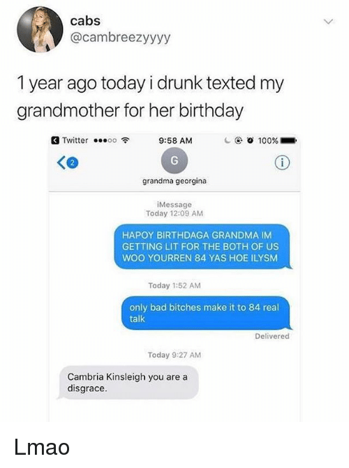 Getting Lit: cabs  @cambreezyyyy  1 year ago today i drunk texted my  grandmother for her birthday  Twitter ...。。令  9:58 AM  C @ Ο 100%-.  く@  grandma georgina  iMessage  Today 12:09 AM  HAPOY BIRTHDAGA GRANDMA IM  GETTING LIT FOR THE BOTH OF US  WOO YOURREN 84 YAS HOE ILYSM  Today 1:52 AM  only bad bitches make it to 84 real  talk  Delivered  Today 9:27 AM  Cambria Kinsleigh you are a  disgrace. Lmao