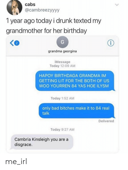 Bad, Birthday, and Drunk: cabs  @cambreezyyyy  1 year ago today i drunk texted my  grandmother for her birthday  i  grandma georgina  iMessage  Today 12:09 AM  HAPOY BIRTHDAGA GRANDMA IM  GETTING LIT FOR THE BOTH OF US  WOO YOURREN 84 YAS HOE ILYSM  Today 1:52 AM  only bad bitches make it to 84 real  talk  Delivered  Today 9:27 AM  Cambria Kinsleigh you are a  disgrace. me_irl