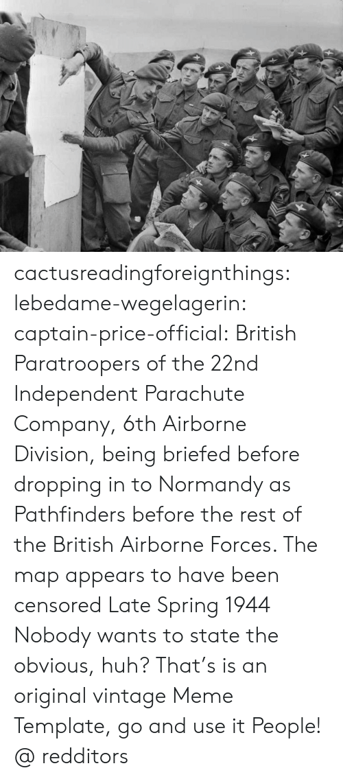 Huh, Meme, and Tumblr: cactusreadingforeignthings:  lebedame-wegelagerin: captain-price-official:   British Paratroopers of the 22nd Independent Parachute Company, 6th Airborne Division, being briefed before dropping in to Normandy as Pathfinders before the rest of the British Airborne Forces. The map appears to have been censored Late Spring 1944   Nobody wants to state the obvious, huh? That's is an original vintage Meme Template, go and use it People!  @ redditors