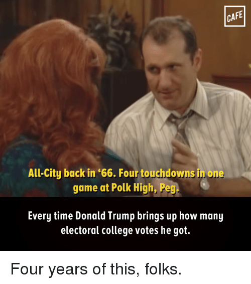 Touchdowners: CAFE  All-City back in '66. Four touchdowns in one  game at Polk High, Peg  Every time Donald Trump brings up how many  electoral college votes he got. Four years of this, folks.
