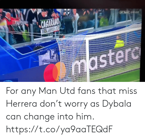 Man Utd Fans: CAGARANO  BT Sport 2 HD LIVE  mastere For any Man Utd fans that miss Herrera don't worry as Dybala can change into him. https://t.co/ya9aaTEQdF
