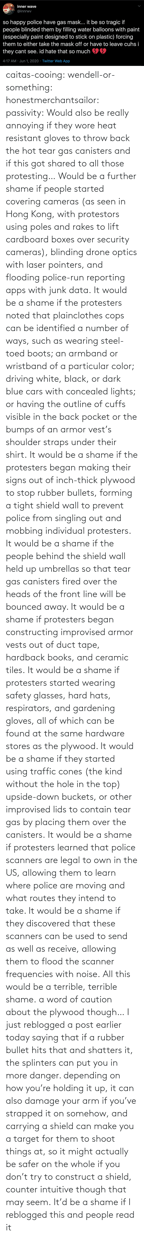Take: caitas-cooing:  wendell-or-something: honestmerchantsailor:  passivity: Would also be really annoying if they wore heat resistant gloves to throw back the hot tear gas canisters and if this got shared to all those protesting… Would be a further shame if people started covering cameras (as seen in Hong Kong, with protestors using poles and rakes to lift cardboard boxes over security cameras), blinding drone optics with laser pointers, and flooding police-run reporting apps with junk data. It would be a shame if the protesters noted that plainclothes cops can be identified a number of ways, such as wearing steel-toed boots; an armband or wristband of a particular color; driving white, black, or dark blue cars with concealed lights; or having the outline of cuffs visible in the back pocket or the bumps of an armor vest's shoulder straps under their shirt. It would be a shame if the protesters began making their signs out of inch-thick plywood to stop rubber bullets, forming a tight shield wall to prevent police from singling out and mobbing individual protesters. It would be a shame if the people behind the shield wall held up umbrellas so that tear gas canisters fired over the heads of the front line will be bounced away. It would be a shame if protesters began constructing improvised armor vests out of duct tape, hardback books, and ceramic tiles. It would be a shame if protesters started wearing safety glasses, hard hats, respirators, and gardening gloves, all of which can be found at the same hardware stores as the plywood. It would be a shame if they started using traffic cones (the kind without the hole in the top) upside-down buckets, or other improvised lids to contain tear gas by placing them over the canisters. It would be a shame if protesters learned that police scanners are legal to own in the US, allowing them to learn where police are moving and what routes they intend to take. It would be a shame if they discovered that these scanners can be used to send as well as receive, allowing them to flood the scanner frequencies with noise. All this would be a terrible, terrible shame.    a word of caution about the plywood though… I just reblogged a post earlier today saying that if a rubber bullet hits that and shatters it, the splinters can put you in more danger. depending on how you're holding it up, it can also damage your arm if you've strapped it on somehow, and carrying a shield can make you a target for them to shoot things at, so it might actually be safer on the whole if you don't try to construct a shield, counter intuitive though that may seem.    It'd be a shame if I reblogged this and people read it