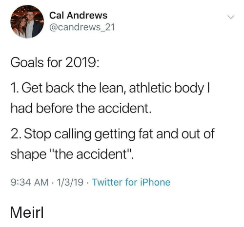 """Goals, Iphone, and Lean: Cal Andrews  @candrews 21  Goals for 2019:  1. Get back the lean, athletic body l  had before the accident.  2. Stop calling getting fat and out of  shape """"the accident"""".  9:34 AM 1/3/19 Twitter for iPhone Meirl"""