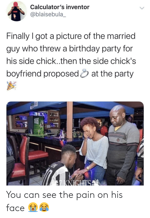 Boyfriend: Calculator's inventor  TATUN  @blaisebula_  Finally I got a picture of the married  guy who threw a birthday party for  his side chick..then the side chick's  boyfriend proposed & at the party  SCEN  7KNICHTSA You can see the pain on his face 😭😂