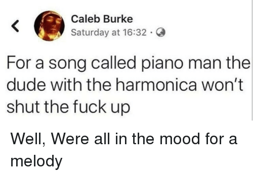 Dude, Mood, and Fuck: Caleb Burke  Saturday at 16:32.  For a song called piano man the  dude with the harmonica won't  shut the fuck up Well, Were all in the mood for a melody