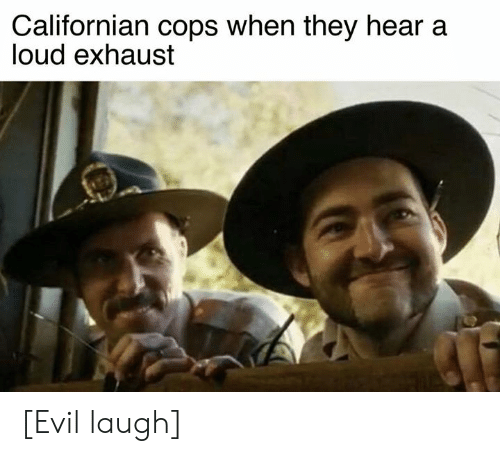 Cars, Californian, and Evil: Californian cops when they hear a  loud exhaust [Evil laugh]
