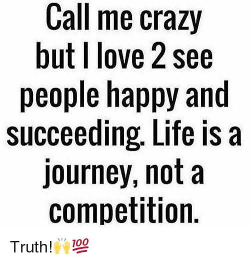 Crazy, Journey, and Life: Call me crazy  but I love 2 see  people happy and  succeeding, Life is a  journey, not a  competition Truth!🙌💯
