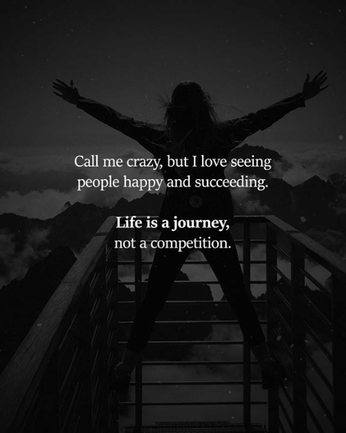Crazy, Journey, and Life: Call me crazy, but I love seeing  people happy and succeeding  Life is a journey,  not a competition.
