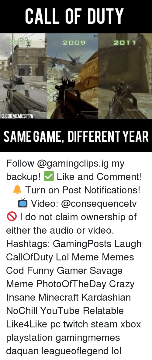 Savage Meme: CALL OF DUTY  2011  IG:CODMEMESFTW  SAMEGAME, DIFFERENT YEAR Follow @gamingclips.ig my backup! ✅ Like and Comment! ⠀ 🔔 Turn on Post Notifications! ⠀ ⠀ ⠀ 📺 Video: @consequencetv 🚫 I do not claim ownership of either the audio or video. ⠀ ️⃣ Hashtags: GamingPosts Laugh CallOfDuty Lol Meme Memes Cod Funny Gamer Savage Meme PhotoOfTheDay Crazy Insane Minecraft Kardashian NoChill YouTube Relatable Like4Like pc twitch steam xbox playstation gamingmemes daquan leagueoflegend lol