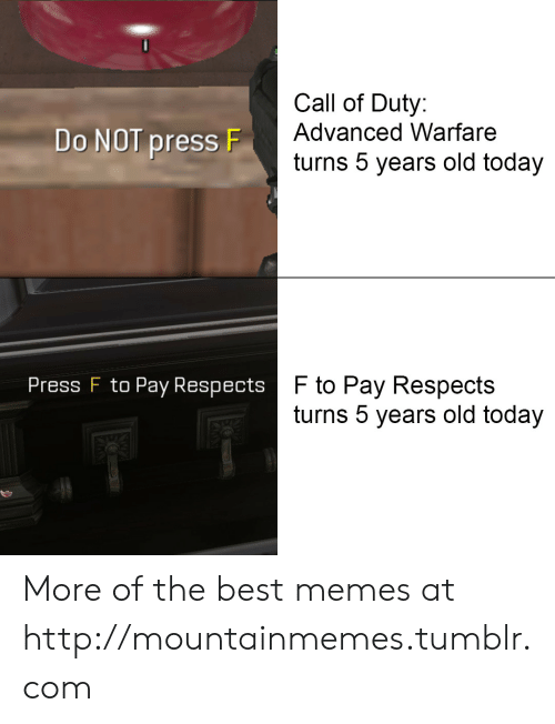 Advanced: Call of Duty:  Advanced Warfare  Do NOT press F  turns 5 years old today  F to Pay Respects  turns 5 years old today  Press F to Pay Respects More of the best memes at http://mountainmemes.tumblr.com