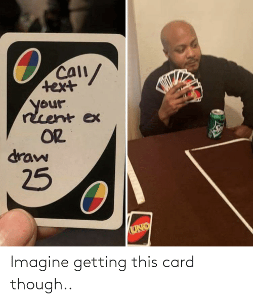 Ex: Call/  text  your  rcent ex  OR  draw  25  UNO Imagine getting this card though..