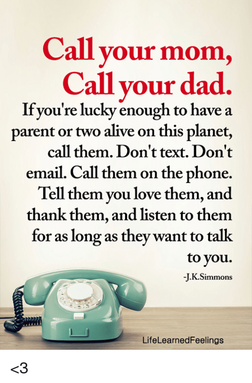 Alive, Dad, and Love: Call your mom,  Call your dad.  If you're lucky enough to have a  parent or two alive on this planet,  call them. Don't text. Don't  email. Call them on the phone.  Tell them you love them, and  thank them, and listen to them  for as long as they want to talk  to vou.  J. K.Simmons  LifeLearnedFeelings <3
