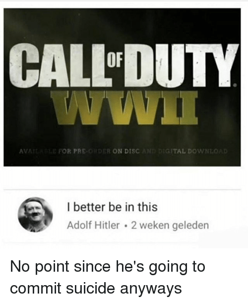 Hitlerism: CALLDUTY  OF  AV  POR PRE  R ON DISC  TAL DOWN  I better be in this  Adolf Hitler 2 weken geledern No point since he's going to commit suicide anyways