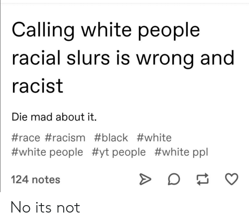 Racism, White People, and Black: Calling white people  racial slurs is wrong and  racist  Die mad about it.  #race #racism #black #white  #white people #yt people #white ppl  124 notes No its not