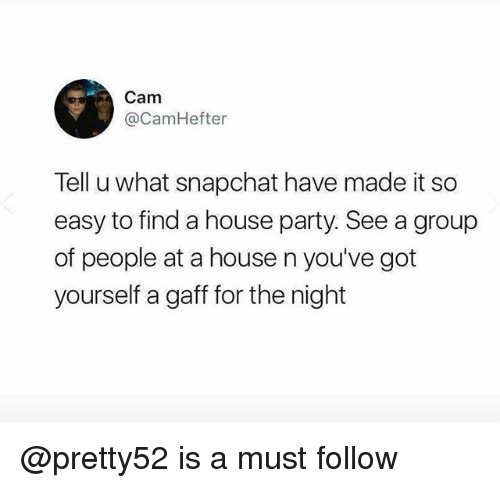—˜: Cam  @CamHefter  Tell u what snapchat have made it so  easy to find a house party. See a group  of people at a house n you've got  yourself a gaff for the night @pretty52 is a must follow