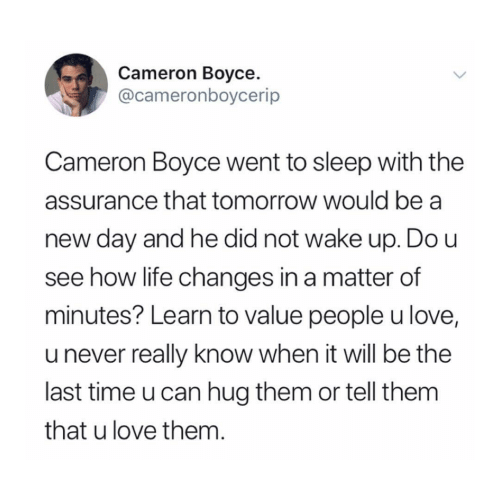Life, Love, and Time: Cameron Boyce  @cameronboycerip  Cameron Boyce went to sleep with the  assurance that tomorrow would be a  day and he did not wake up. Do u  see how life changes in a matter of  minutes? Learn to value people u love,  u never really know when it will be the  last time u can hug them or tell them  that u love them.