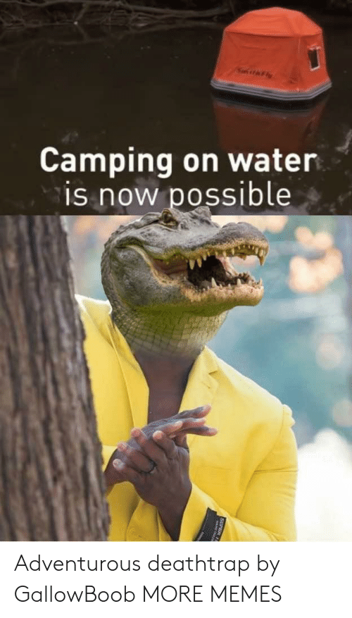camping: Camping on water  is now possible  SUPER 11 Adventurous deathtrap by GallowBoob MORE MEMES