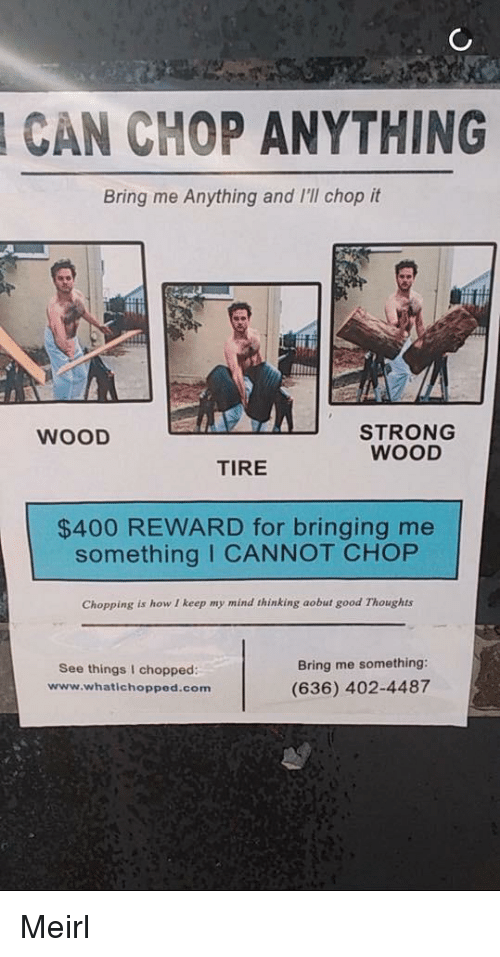 Good, Strong, and Mind: CAN CHOP ANYTHING  Bring me Anything and I'll chop it  STRONG  WOOD  WOOD  TIRE  $400 REWARD for bringing me  something I CANNOT CHOP  Chopping is how I keep my mind thinking aobut good Thoughts  See things I chopped  www.whatichopped.com  Bring me something:  (636) 402-4487 Meirl