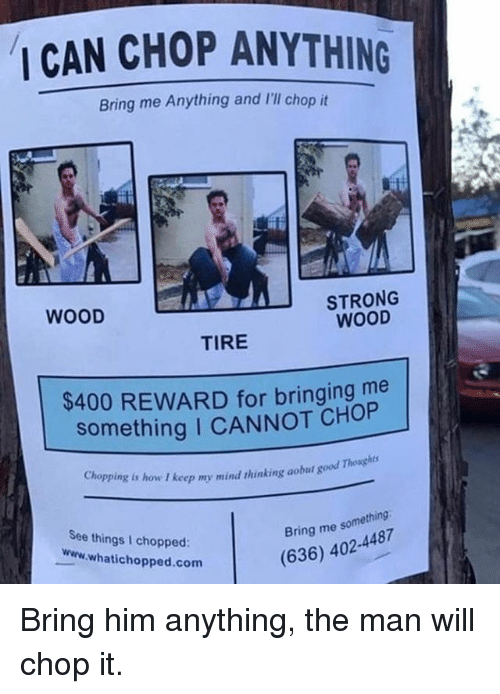 Funny, Good, and Strong: CAN CHOP ANYTHING  Bring me Anything and 'lI chop it  STRONG  WOOD  WOOD  TIRE  $400 REWARD for bringing me  something I CANNOT CHOP  Chopping is how I keep my mind thinking aobut good  See things I chopped  www.whatichopped.com  Bring me something:  (636) 402-4487 Bring him anything, the man will chop it.