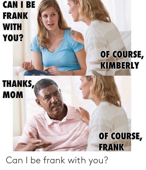 frank: Can I be frank with you?