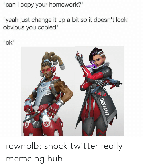 """Memeing: """"can I copy your homework?""""  """"yeah just change it up a bit so it doesn't look  obvious you copied""""  """"ok"""" rownplb:  shock twitter really memeing huh"""