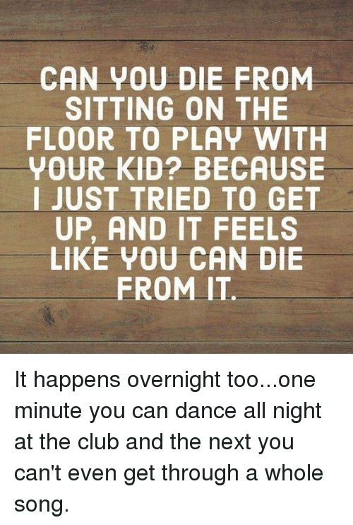 Club, Dank, and Dance: CAN VOU DIE FROM  SITTING ON THE  FLOOR TO PLAY WITH  YOUR KID? BECAUSE  I JUST TRIED TO GET  UP, AND IT FEELS  LIKE VOU CAN DIE  FROM IT It happens overnight too...one minute you can dance all night at the club and the next you can't even get through a whole song.