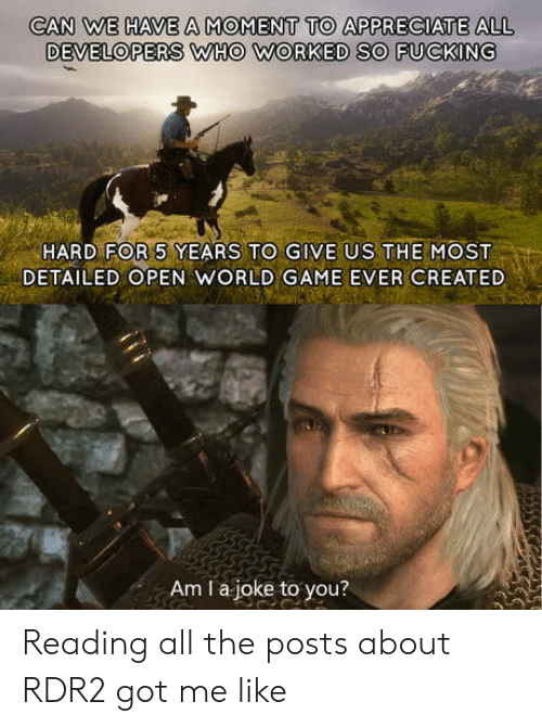 Rdr2: CAN WE HAVE A MOMENT TO APPRECIATE ALL  DEVELOPERS WHO WORKED SO FUCKING  HARD FOR 5 YEARS TO GIVE US THEMOST  DETAILED OPEN WORLD GAME EVER CREATED  Am I a joke to you? Reading all the posts about RDR2 got me like