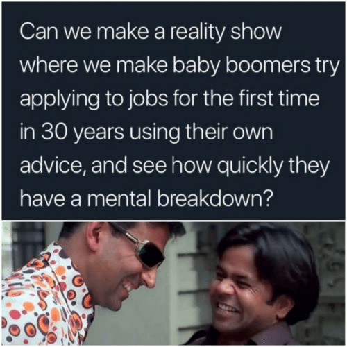 boomers: Can we make a reality show  where we make baby boomers try  applying to jobs for the first time  in 30 years using their own  advice, and see how quickly they  have a mental breakdown?