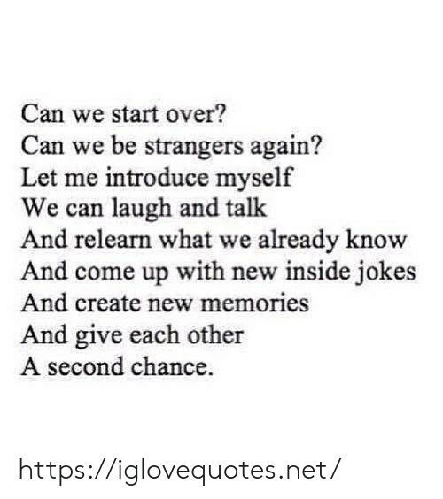 Second Chance: Can we start over?  Can we be strangers again?  Let me introduce myself  We can laugh and talk  And relearn what we already know  And come up with new inside jokes  And create new memories  And give each other  A second chance https://iglovequotes.net/
