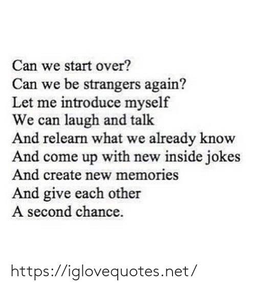 Second Chance: Can we start over?  Can we be strangers again?  Let me introduce myself  We can laugh and talk  And relearn what we already know  And come up with new inside jokes  And create new memories  And give each other  A second chance. https://iglovequotes.net/