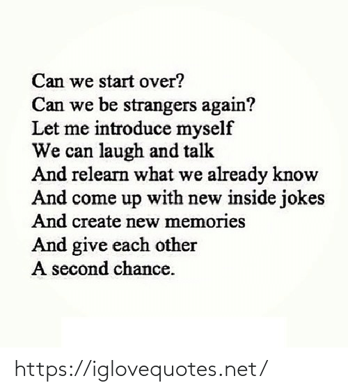 chance: Can we start over?  Can we be strangers again?  Let me introduce myself  We can laugh and talk  And relearn what we already know  And come up with new inside jokes  And create new memories  And give each other  A second chance. https://iglovequotes.net/