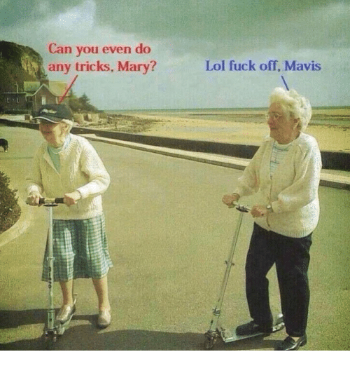 Lol, Fuck, and Can: Can you even do  any tricks, Mary?  Lol fuck off, Mavis