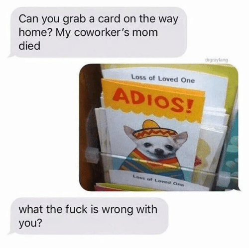 On The Way: Can you grab a card on the way  home? My coworker's mom  died  drgrayfang  Loss of Loved One  ADIOS!  Loss of Loved One  what the fuck is wrong with  you?