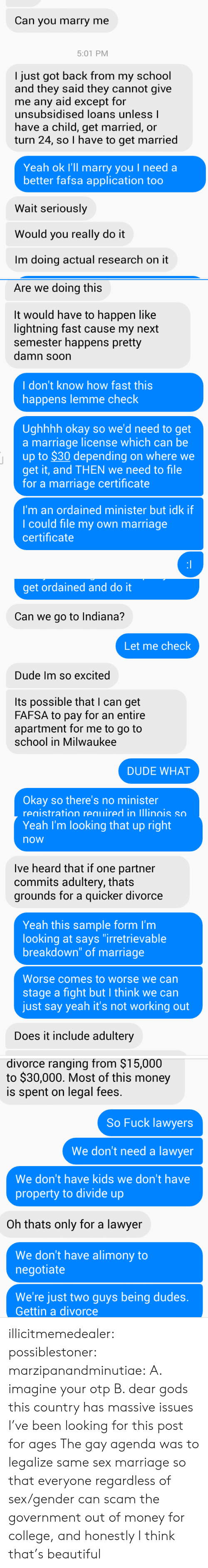 """FAFSA: Can you marry me  5:01 PM  I just got back from my school  and they said they cannot give  me any aid except for  unsubsidised loans unless l  have a child, get married, or  turn 24, so I have to get married  Yeah ok I'll marry you I need a  better fafsa application too  Wait seriously  Would you really do it  Im doing actual research on it   Are we doing this  It would have to happen like  lightning fast cause my next  semester happens pretty  damn soon  I don't know how fast this  happens lemme check  Ughhhh okay so we'd need to get  a marriage license which can be  up to $30 depending on where we  get it, and THEN we need to file  for a marriage certificate  I'm an ordained minister but idk if  I could file my own marriage  certificate   get ordained and do it  Can we go to Indiana?  Let me check  Dude Im so excited  Its possible that I can get  FAFSA to pay for an entire  apartment for me to go to  school in Milwaukee  DUDE WHAT  Okay so there's no minister  registration required in lllinois so   Yeah I'm looking that up right  now  Ive heard that if one partner  commits adultery, thats  grounds for a quicker divorce  Yeah this sample form I'm  looking at says """"irretrievable  breakdown"""" of marriage  Worse comes to worse we can  stage a fight but I think we can  just say yeah it's not working out  Does it include adultery   divorce ranging from $15,000  to $30,000. Most of this money  is spent on legal fees.  So Fuck lawyers  We don't need a lawyer  We don't have kids we don't have  property to divide up  Oh thats only for a lawyer  We don't have alimony to  negotiate  We're just two guys being dudes.  Gettin a divorce illicitmemedealer:  possiblestoner:  marzipanandminutiae:  A. imagine your otp B. dear gods this country has massive issues  I've been looking for this post for ages   The gay agenda was to legalize same sex marriage so that everyone regardless of sex/gender can scam the government out of money for college, and honestly I think that's beauti"""