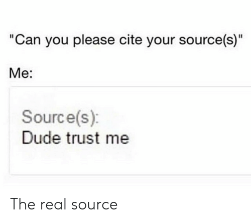 """Dude, The Real, and Source: """"Can you please cite your source(s)""""  Me:  Source(s)  Dude trust me The real source"""