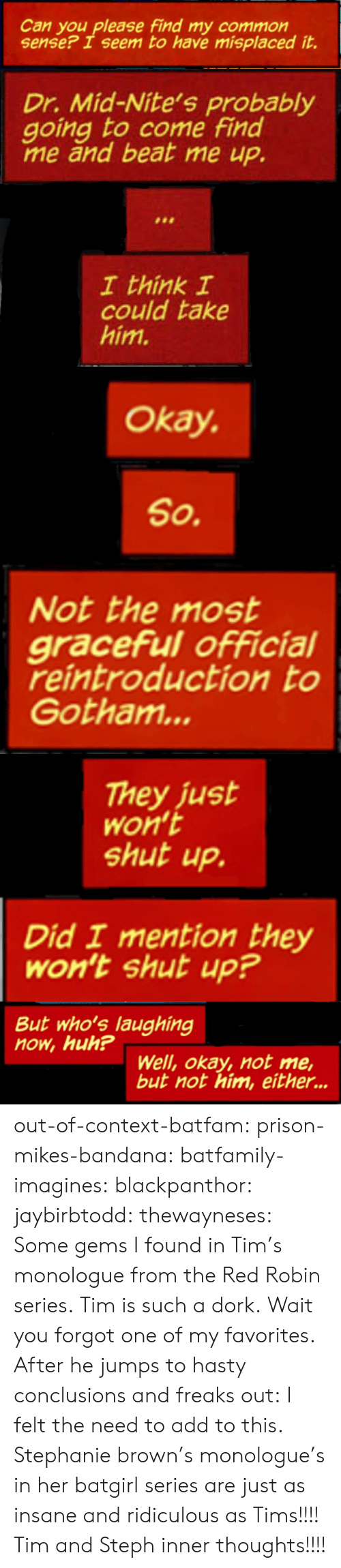 Huh, Shut Up, and Target: Can you please find my common  sense? I seem to have misplaced it.   Dr. Mid-Nite's probably  going to come find  me and beat me up.  I think I  could take  him.   Okay.  So.  Not the most  graceful official  reintroduction to  Gotham...   They just  Won't  shut up.  Did I mention they  Won't shut up?   But who's laughing  now, huh?  Well, okay, not me,  but not him, either... out-of-context-batfam: prison-mikes-bandana:   batfamily-imagines:  blackpanthor:  jaybirbtodd:  thewayneses:  Some gems I found in Tim's monologue from the Red Robin series. Tim is such a dork.  Wait you forgot one of my favorites. After he jumps to hasty conclusions and freaks out:    I felt the need to add to this.   Stephanie brown's monologue's in her batgirl series are just as insane and ridiculous as Tims!!!!     Tim and Steph inner thoughts!!!!