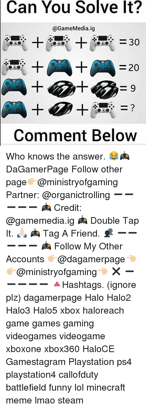 Minecraft Meme: Can You Solve It?  @GameMedia.ig  30  20  Comment Below Who knows the answer. 😂🎮 DaGamerPage Follow other page👉🏼@ministryofgaming Partner: @organictrolling ➖➖➖➖➖ 🎮 Credit: @gamemedia.ig 🎮 Double Tap It. 🙏🏻 🎮 Tag A Friend. 👥 ➖➖➖➖➖ 🎮 Follow My Other Accounts 👉🏼@dagamerpage👈🏼 👉🏼@ministryofgaming👈🏼 ✖️ ➖➖➖➖➖ 🔺Hashtags. (ignore plz) dagamerpage Halo Halo2 Halo3 Halo5 xbox haloreach game games gaming videogames videogame xboxone xbox360 HaloCE Gamestagram Playstation ps4 playstation4 callofduty battlefield funny lol minecraft meme lmao steam