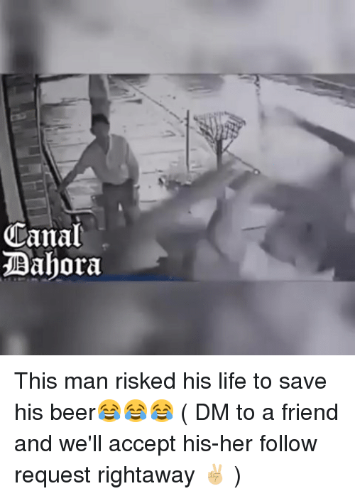 Beer, Life, and Memes: Canal  Dahora This man risked his life to save his beer😂😂😂 ( DM to a friend and we'll accept his-her follow request rightaway ✌🏼 )