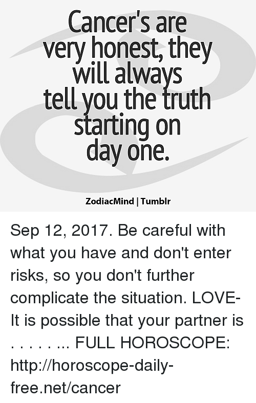 Telled: Cancer's are  very honest, they  Will always  tell you the truth  starting on  day one.  ZodiacMind Tumblr Sep 12, 2017. Be careful with what you have and don't enter risks, so you don't further complicate the situation. LOVE- It is possible that your partner is  . . . . . ... FULL HOROSCOPE: http://horoscope-daily-free.net/cancer