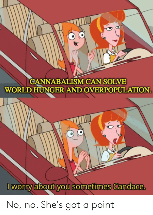 Reddit, World, and Got: CANNABALISM CAN SOLVE  WORLD HUNGER AND OVERPOPULATION.  I worry about you sometimes Candace. No, no. She's got a point