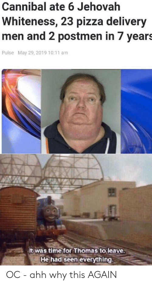 Pizza, Time, and Thomas: Cannibal ate 6 Jehovah  Whiteness, 23 pizza delivery  men and 2 postmen in 7 years  Pulse May 29, 2019 10:11 am  It was time for Thomas to leave  He had Seen everything OC - ahh why this AGAIN