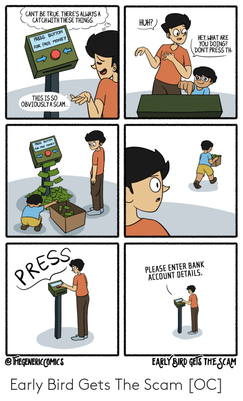 Bank: CANT BE TRUE. THERE'S ALWAYS A  CATCH WITH THESE THINGS.  HUH?  PRESS BUTTON  FOR FREE MONEY  HEY, WHAT ARE  YOU DOING?  DON'T PRESS TH-  THIS IS SO  OBVIOUSLY A SCAM.  PRESS BUTTON  FOR FREE MONEY  PRESS  PLEASE ENTER BANK  ACCOUNT DETAILS.  @ FEGENERICCOMICS  EARLY BIRD GEIS THE SCAM Early Bird Gets The Scam [OC]