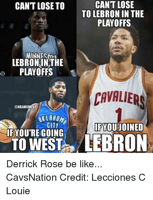 fyou: CANT LOSE  TO LEBRON IN THE  PLAYOFFS  CANT LOSE TO  MINNEST  LEBRONINTHE  o PLAYOFFS  CAVALIER  AVALIERS  @NBAMEMES  CITY  FYOU JOINED  IFYOU'RE GOING Derrick Rose be like... CavsNation Credit: Lecciones C Louie