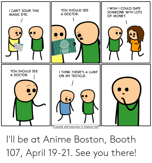Anime, Dank, and Doctor: CAN'T SOLVE THIS  MAGIC EYE.  YOU SHOULD SEE  A DOCTOR  I WISH 1 COULD DATE  SOMEONE WITH LOTS  OF MONEY.  YOU SHOULD SEE  A DOCTOR.  I THINK THERE'S A LUMP  ON MY TESTICLE.  Cyanide and Happiness © Explosm.net I'll be at Anime Boston, Booth 107, April 19-21. See you there!