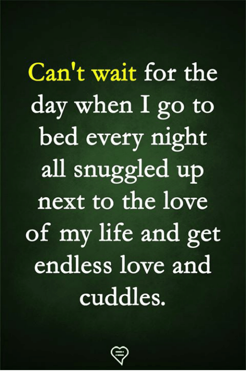 Life, Love, and Memes: Can't wait for the  day when I go to  bed every night  all snuggled up  next to the love  of my life and get  endless love and  cuddles.