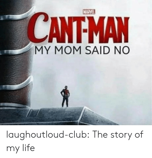 Club, Life, and Tumblr: CANTMAN  MY MOM SAID NO laughoutloud-club:  The story of my life