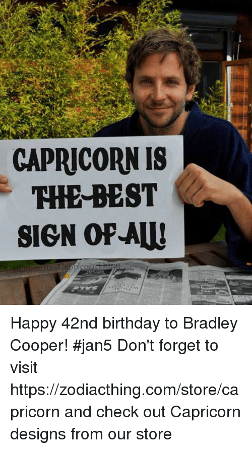 Birthday, Bradley Cooper, and Best: CAPRICORN IS  THE BEST  SIGN OPAW Happy 42nd birthday to Bradley Cooper! #jan5 Don't forget to visit https://zodiacthing.com/store/capricorn and check out Capricorn designs from our store