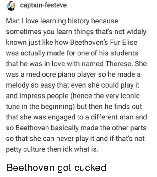 Love, Mediocre, and Petty: captain-festeve  Man I love learning history because  sometimes you learn things that's not widely  known just like how Beethoven's Fur Elise  was actually made for one of his students  that he was in love with named Therese. She  was a mediocre piano player so he made a  melody so easy that even she could play it  and impress people (hence the very iconic  tune in the beginning) but then he finds out  that she was engaged to a different man and  so Beethoven basically made the other parts  so that she can never play it and if that's not  petty culture then idk what is Beethoven got cucked
